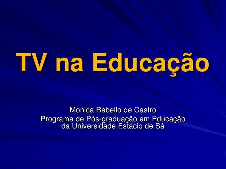 TV na Educação<br />Monica Rabello de Castro<br />Programa de Pós-graduação em Educação da Universidade Estácio de Sá<br />