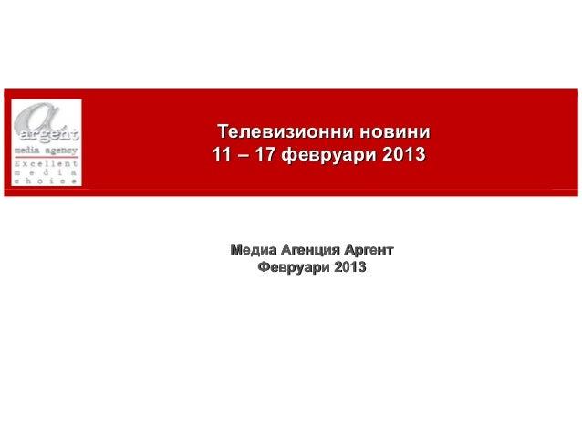 Телевизионни новини    11 – 17 февруари 2013     Медиа Агенция Аргент        Февруари 20131