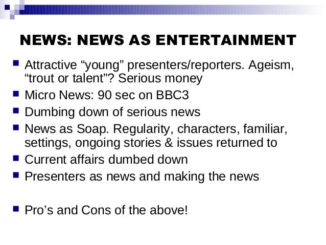 """NEWS: NEWS AS ENTERTAINMENT  Attractive """"young"""" presenters/reporters. Ageism, """"trout or talent""""? Serious money  Micro Ne..."""