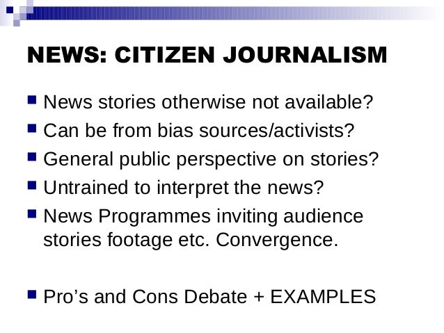NEWS: CITIZEN JOURNALISM  News stories otherwise not available?  Can be from bias sources/activists?  General public pe...