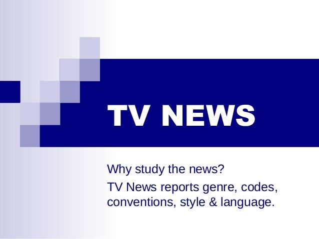 TV NEWS Why study the news? TV News reports genre, codes, conventions, style & language.