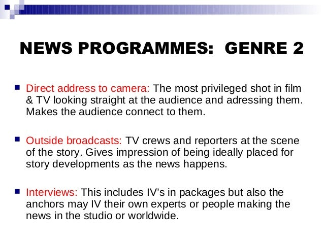 NEWS PROGRAMMES: GENRE 2  Direct address to camera: The most privileged shot in film & TV looking straight at the audienc...