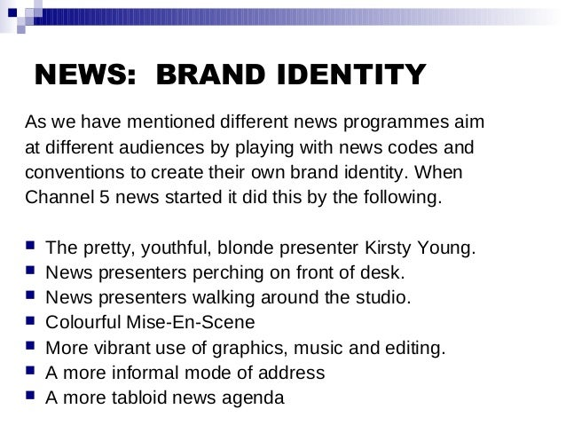NEWS: BRAND IDENTITY As we have mentioned different news programmes aim at different audiences by playing with news codes ...