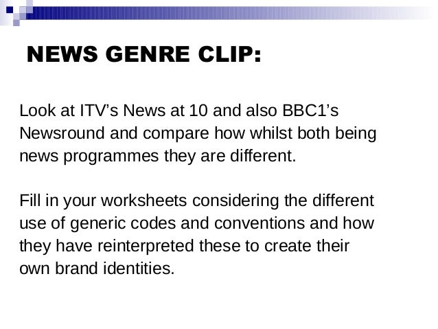 NEWS GENRE CLIP: Look at ITV's News at 10 and also BBC1's Newsround and compare how whilst both being news programmes they...