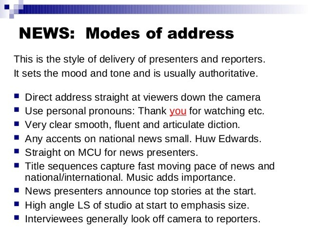 NEWS: Modes of address This is the style of delivery of presenters and reporters. It sets the mood and tone and is usually...