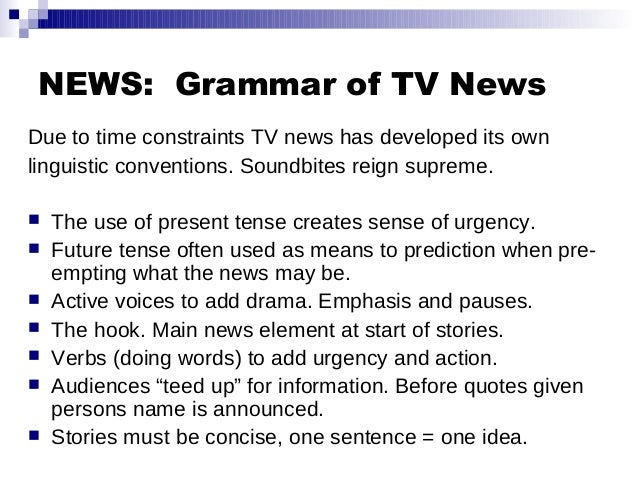 NEWS: Grammar of TV News Due to time constraints TV news has developed its own linguistic conventions. Soundbites reign su...