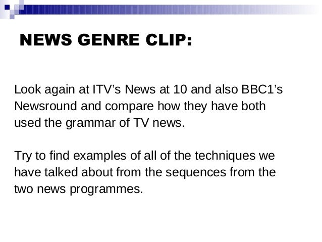 NEWS GENRE CLIP: Look again at ITV's News at 10 and also BBC1's Newsround and compare how they have both used the grammar ...