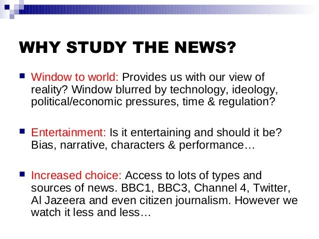 WHY STUDY THE NEWS?  Window to world: Provides us with our view of reality? Window blurred by technology, ideology, polit...