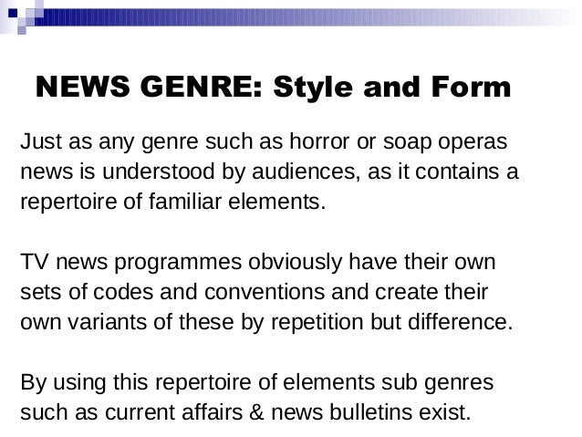 NEWS GENRE: Style and Form Just as any genre such as horror or soap operas news is understood by audiences, as it contains...
