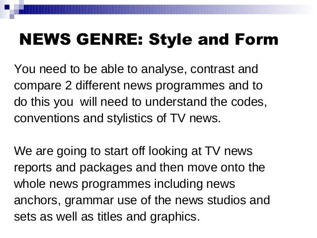 NEWS GENRE: Style and Form You need to be able to analyse, contrast and compare 2 different news programmes and to do this...