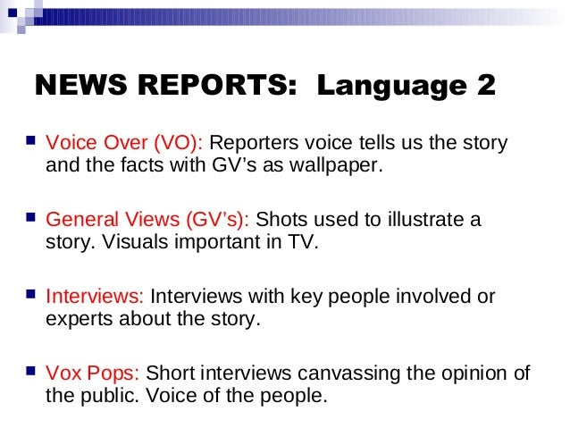 NEWS REPORTS: Language 2  Voice Over (VO): Reporters voice tells us the story and the facts with GV's as wallpaper.  Gen...