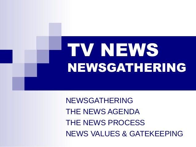 TV NEWS NEWSGATHERING NEWSGATHERING THE NEWS AGENDA THE NEWS PROCESS NEWS VALUES & GATEKEEPING