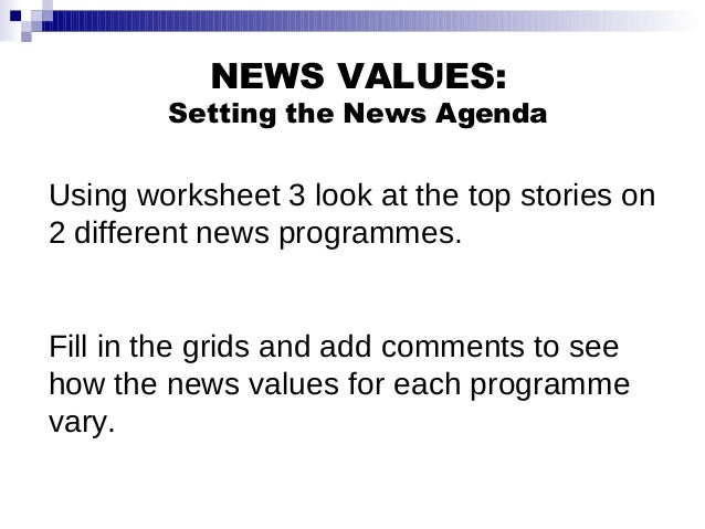 NEWS VALUES: Setting the News Agenda Using worksheet 3 look at the top stories on 2 different news programmes. Fill in the...