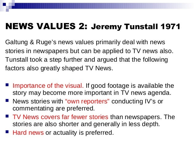 NEWS VALUES 2: Jeremy Tunstall 1971 Galtung & Ruge's news values primarily deal with news stories in newspapers but can be...