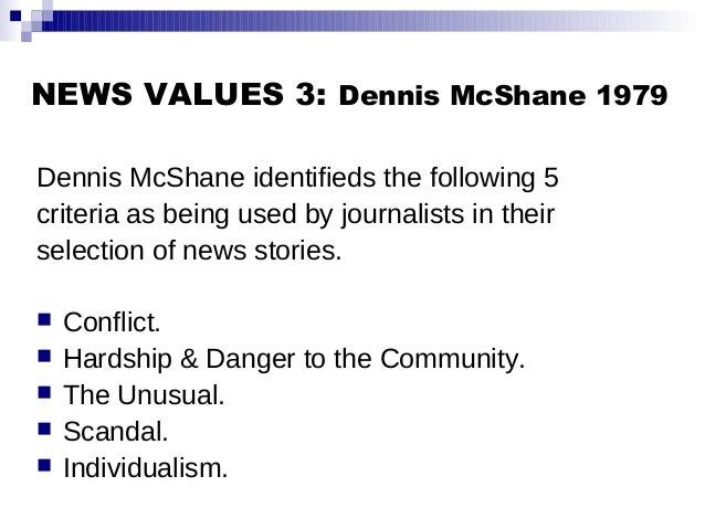 NEWS VALUES 3: Dennis McShane 1979 Dennis McShane identifieds the following 5 criteria as being used by journalists in the...