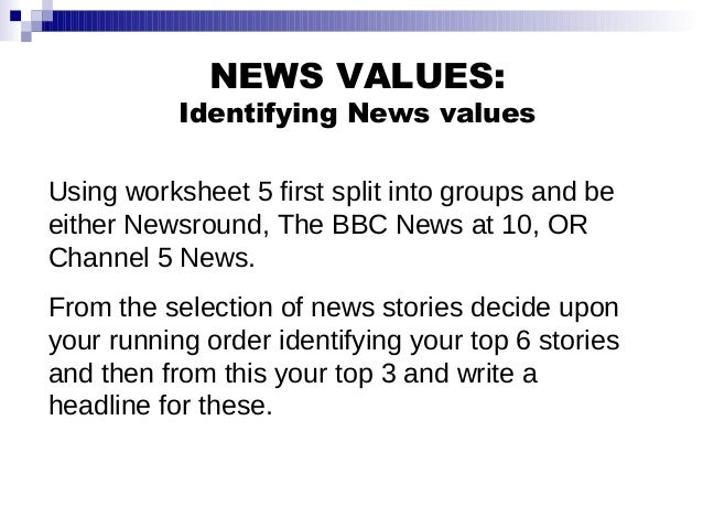 NEWS VALUES: Identifying News values Using worksheet 5 first split into groups and be either Newsround, The BBC News at 10...