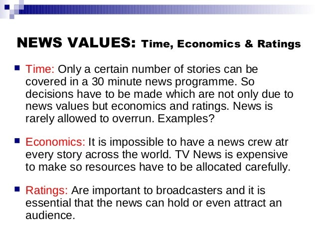 NEWS VALUES: Time, Economics & Ratings  Time: Only a certain number of stories can be covered in a 30 minute news program...