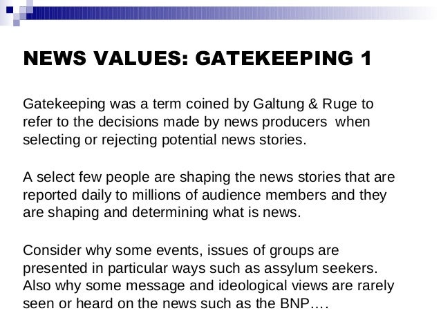 NEWS VALUES: GATEKEEPING 1 Gatekeeping was a term coined by Galtung & Ruge to refer to the decisions made by news producer...