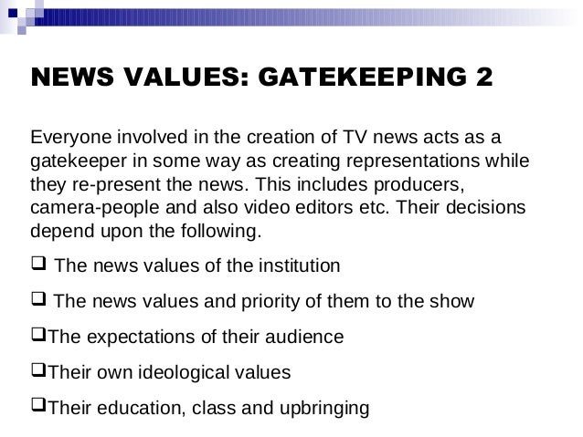 NEWS VALUES: GATEKEEPING 2 Everyone involved in the creation of TV news acts as a gatekeeper in some way as creating repre...