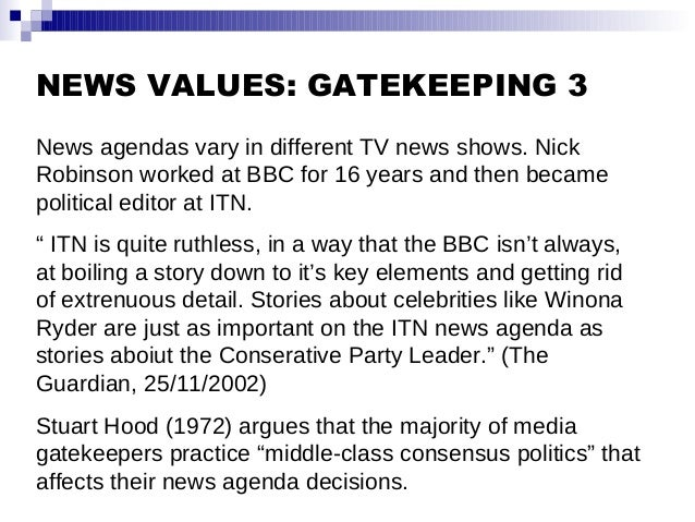 NEWS VALUES: GATEKEEPING 3 News agendas vary in different TV news shows. Nick Robinson worked at BBC for 16 years and then...