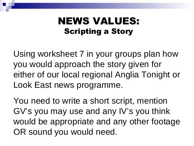 NEWS VALUES: Scripting a Story Using worksheet 7 in your groups plan how you would approach the story given for either of ...