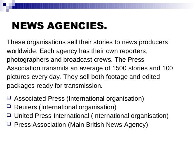 NEWS AGENCIES. These organisations sell their stories to news producers worldwide. Each agency has their own reporters, ph...