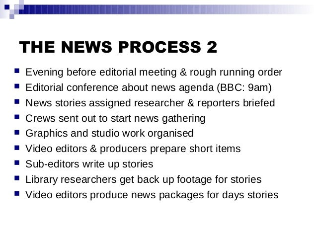 THE NEWS PROCESS 2  Evening before editorial meeting & rough running order  Editorial conference about news agenda (BBC:...