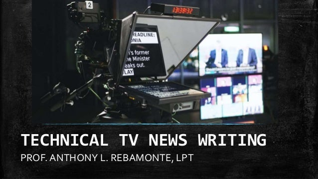 PROF. ANTHONY L. REBAMONTE, LPT TECHNICAL TV NEWS WRITING