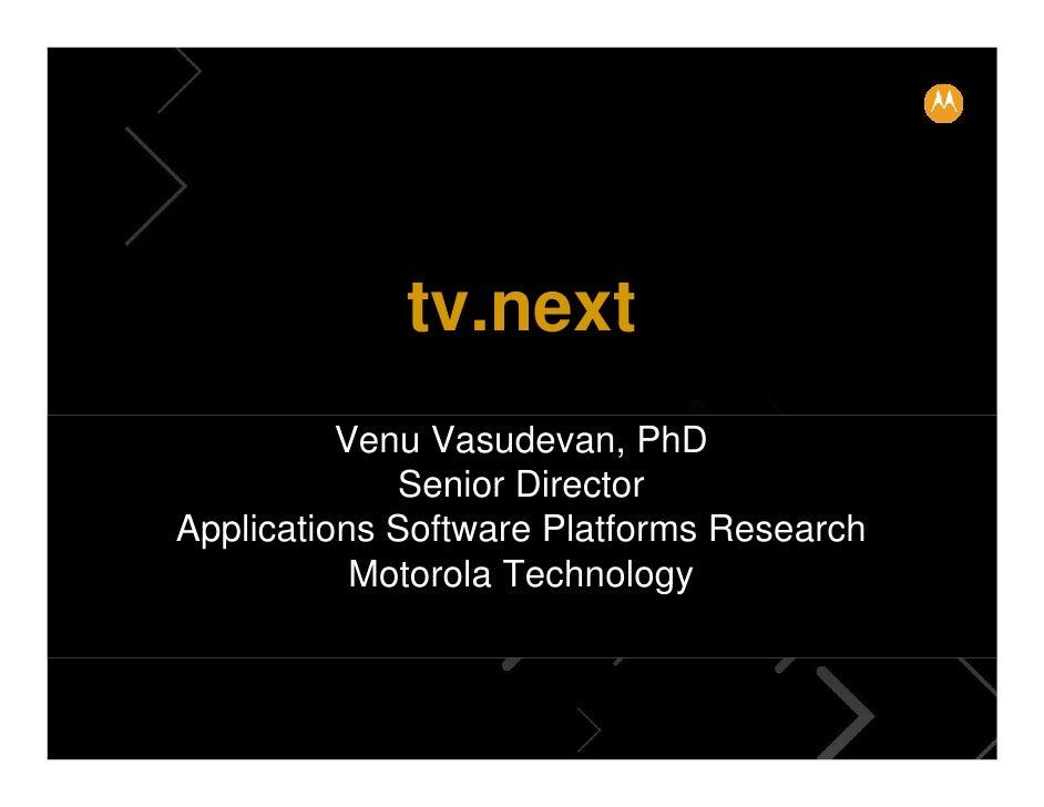tv.next           Venu Vasudevan, PhD              Senior Director Applications Software Platforms Research            Mot...