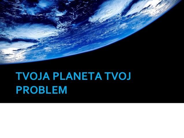 TVOJA PLANETA TVOJ PROBLEM