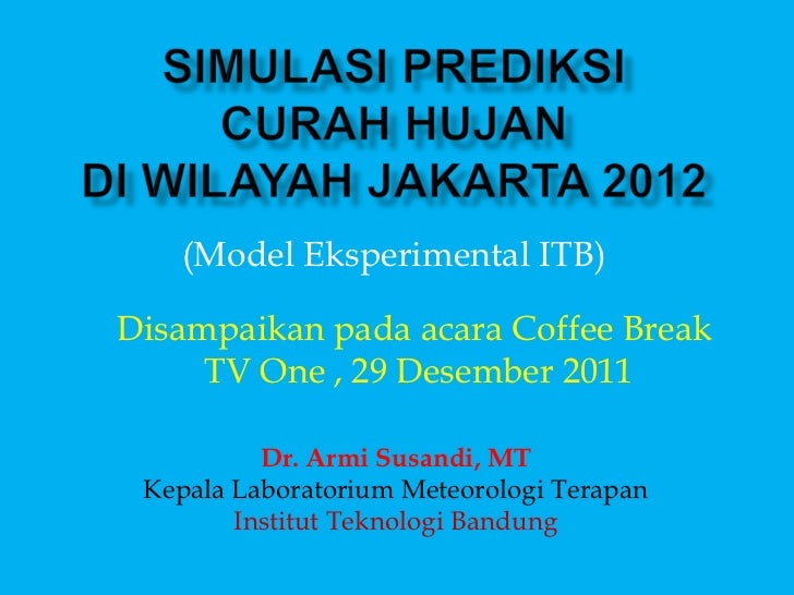 (Model Eksperimental ITB)Disampaikan pada acara Coffee Break     TV One , 29 Desember 2011          Dr. Armi Susandi, MT K...