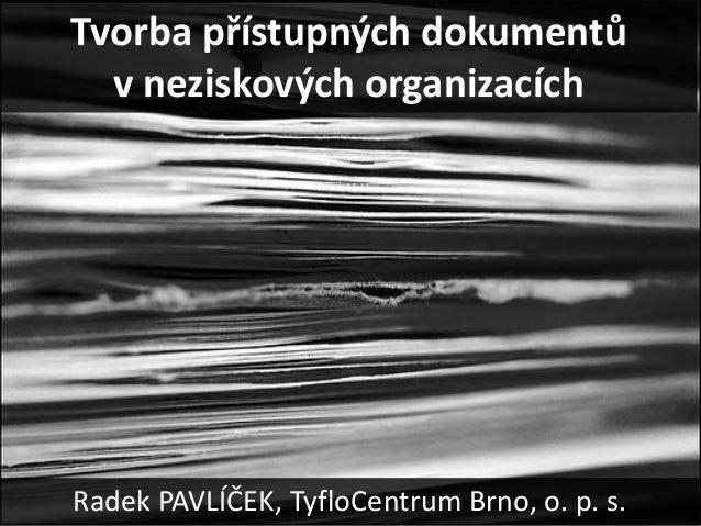 Tvorba přístupných dokumentů  v neziskových organizacíchRadek PAVLÍČEK, TyfloCentrum Brno, o. p. s.