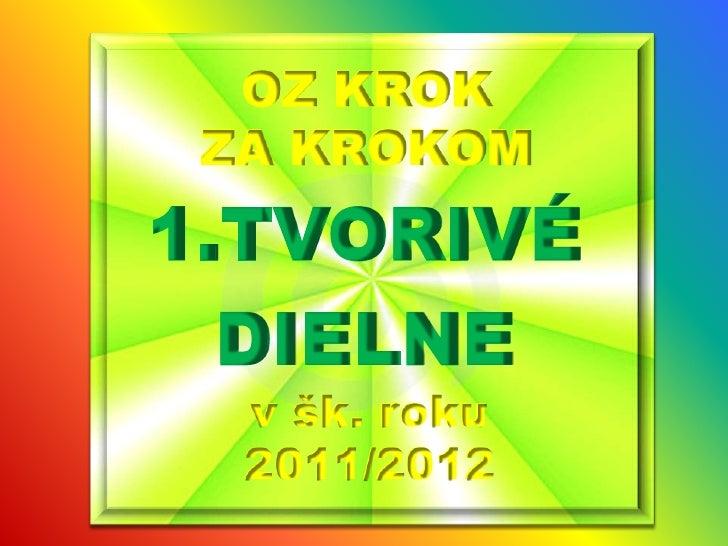 OZ KROK ZA KROKOM <br />TVORIVÉ <br />DIELNE<br />v šk. roku 2011/2012<br />