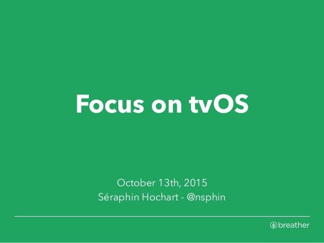 Focus on tvOS October 13th, 2015 Séraphin Hochart - @nsphin