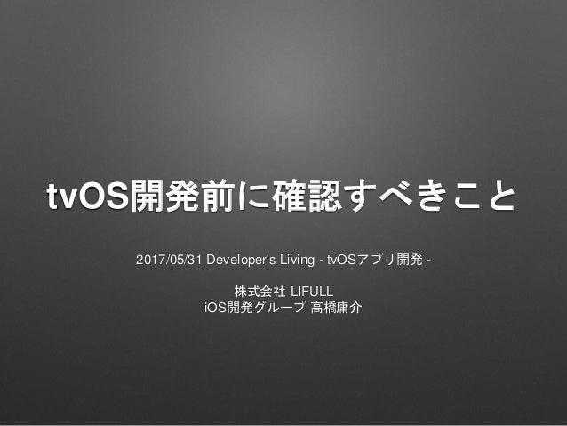 tvOS開発前に確認すべきこと 2017/05/31 Developer's Living - tvOSアプリ開発 - 株式会社 LIFULL iOS開発グループ 高橋庸介