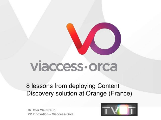 8 lessons from deploying ContentDiscovery solution at Orange (France)Dr. Ofer WeintraubVP Innovation – Viaccess-Orca