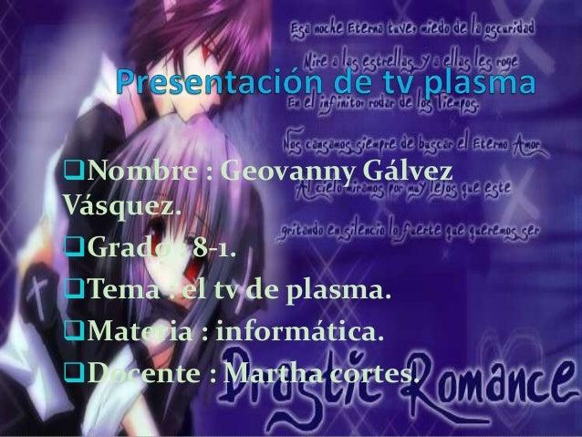 Nombre : Geovanny Gálvez  Vásquez.  Grado : 8-1.  Tema : el tv de plasma.  Materia : informática.  Docente : Martha c...
