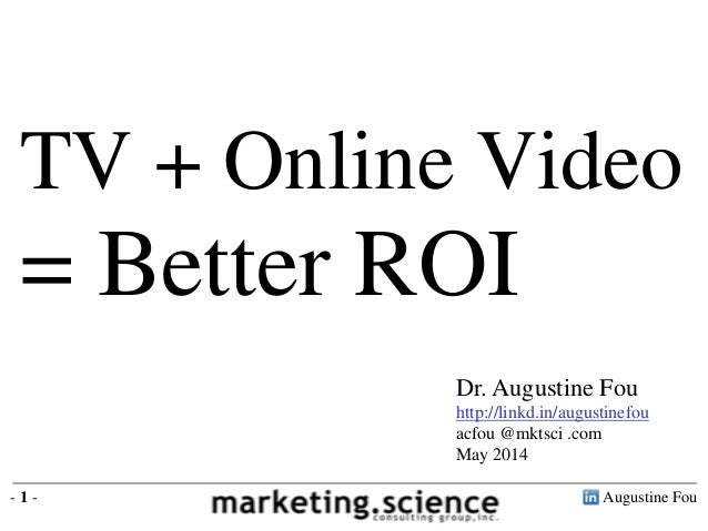 Augustine Fou- 1 - TV + Online Video = Better ROI Dr. Augustine Fou http://linkd.in/augustinefou acfou @mktsci .com May 20...