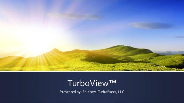 TurboView™ Presented by: Ed Krow |TurboExecs, LLC