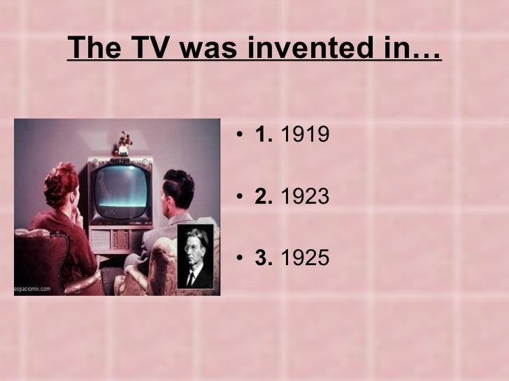 The TV was invented in… <ul><li>1.  1919 </li></ul><ul><li>2.  1923 </li></ul><ul><li>3.  1925 </li></ul>