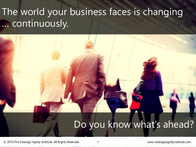 The world your business faces is changing … continuously. Do you know what's ahead? www.strategicagilityinstitute.com© 201...