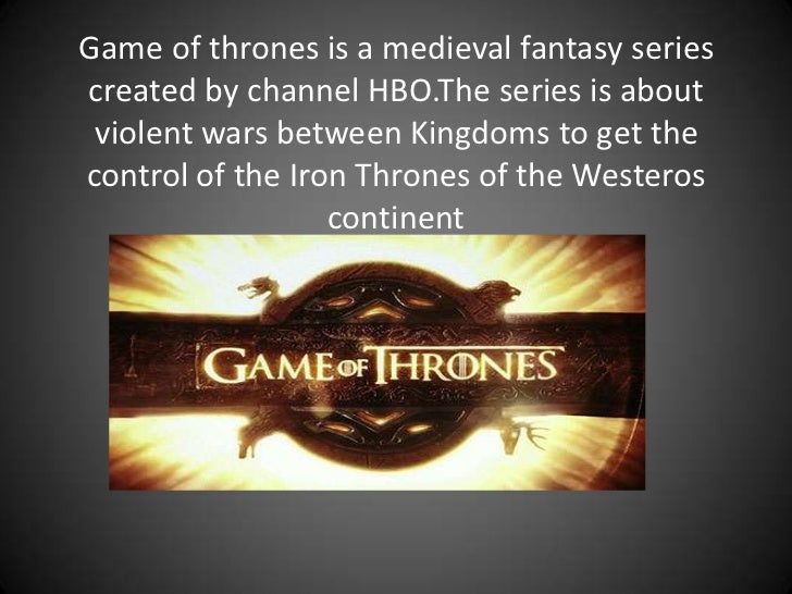 Game of thrones is a medieval fantasy seriescreated by channel HBO.The series is about violent wars between Kingdoms to ge...