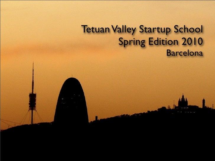 Tetuan Valley Startup School         Spring Edition 2010                    Barcelona
