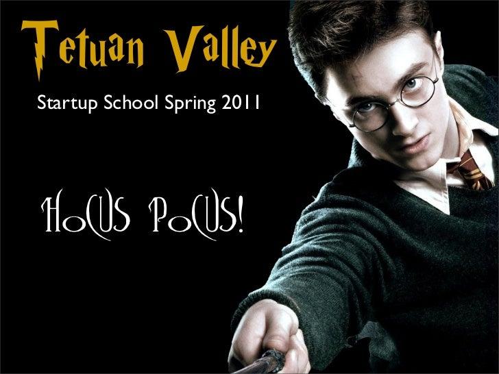 Tetuan ValleyStartup School Spring 2011 Hocus Pocus!