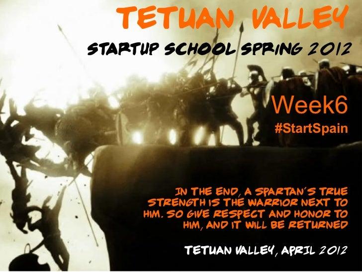 Tetuan VAlleyStartup School Spring 2012                           Week6                            #StartSpain           I...