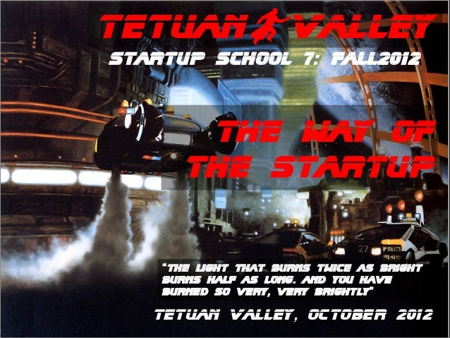 "TetuanBValleyStartup School 7: Fall2012        The way of       the Startup    ""The light that burns twice as bright    bu..."