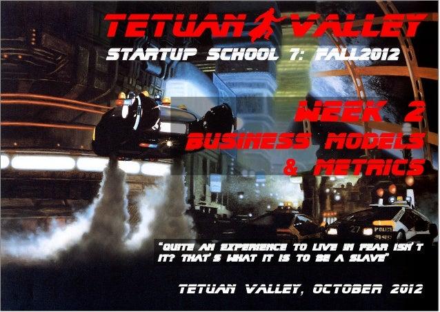 "TetuanBValleyStartup School 7: Fall2012                         WEEK 2        business models              & metrics    ""q..."
