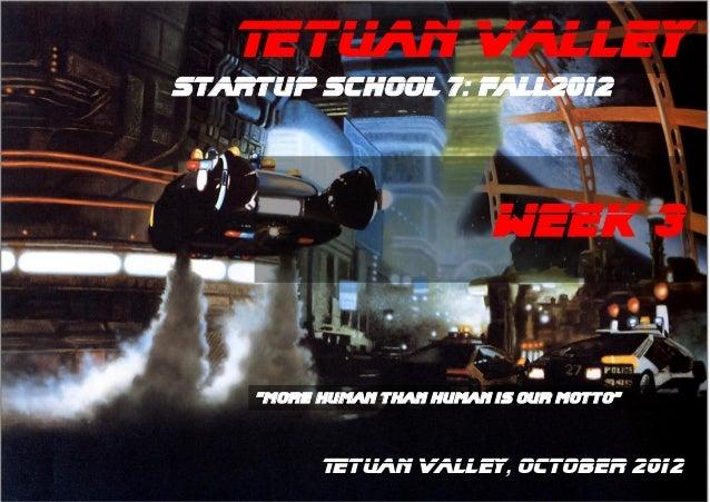 "Tetuan ValleyStartup School 7: Fall2012                           WEEK 3    ""More human than human is our motto""          ..."