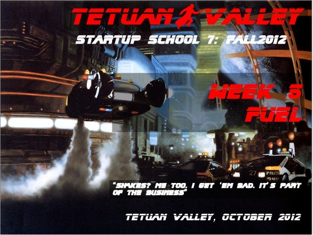 "TetuanBValleyStartup School 7: Fall2012                        WEEK 5                          FUEl    ""SHAKES? ME TOO. I ..."