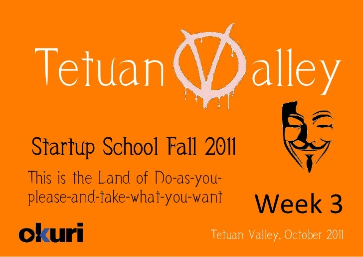 Tetuan                             alleyStartup School Fall 2011This is the Land of Do-as-you-please-and-take-what-you-wan...